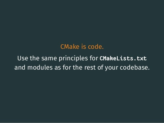 CMake is code. Use the same principles for CMakeLists.txt and modules as for the rest of your codebase. 3