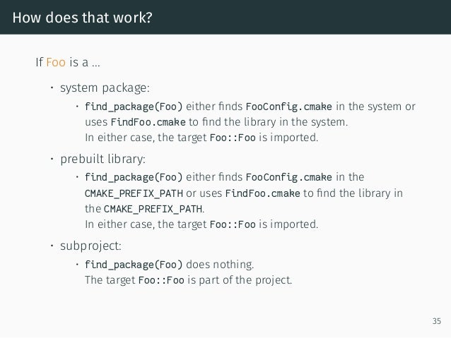 How does that work? If Foo is a ... • system package: • find_package(Foo) either finds FooConfig.cmake in the system or use...