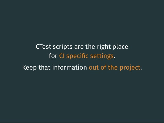CTest scripts are the right place for CI specific settings. Keep that information out of the project. 36
