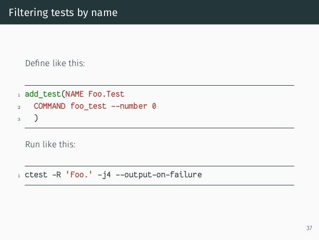 Filtering tests by name Define like this: 1 add_test(NAME Foo.Test 2 COMMAND foo_test --number 0 3 ) Run like this: 1 ctest...