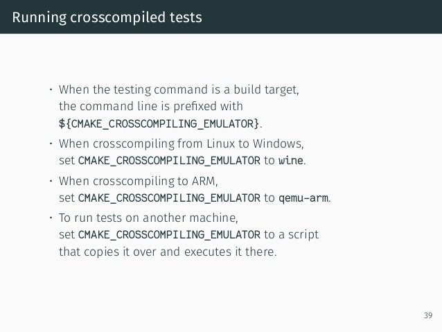 Running crosscompiled tests • When the testing command is a build target, the command line is prefixed with ${CMAKE_CROSSCO...