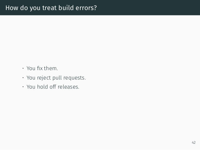 How do you treat build errors? • You fix them. • You reject pull requests. • You hold off releases. 42