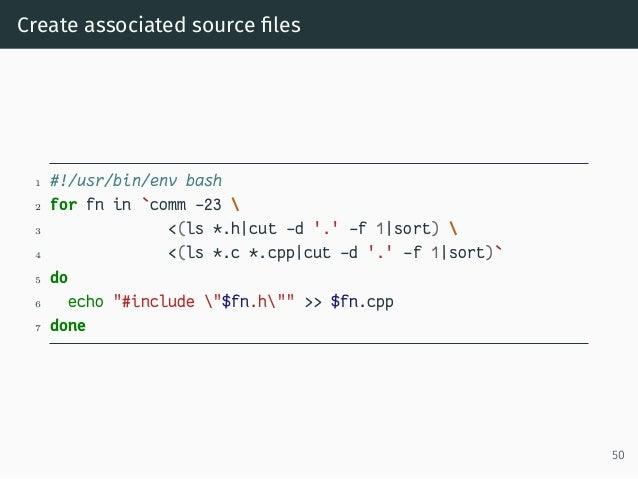 Create associated source files 1 #!/usr/bin/env bash 2 for fn in `comm -23  3 <(ls *.h|cut -d '.' -f 1|sort)  4 <(ls *.c *....