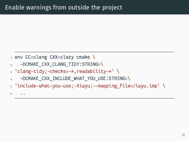 Enable warnings from outside the project 1 env CC=clang CXX=clazy cmake  2 -DCMAKE_CXX_CLANG_TIDY:STRING= 3 'clang-tidy;-c...