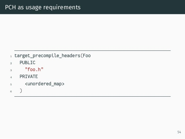 """PCH as usage requirements 1 target_precompile_headers(Foo 2 PUBLIC 3 """"foo.h"""" 4 PRIVATE 5 <unordered_map> 6 ) 54"""