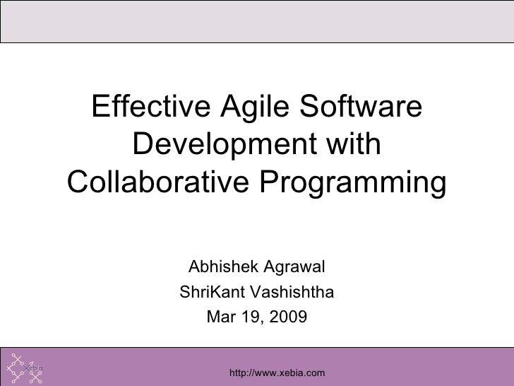 Abhishek Agrawal ShriKant Vashishtha Mar 19, 2009 Effective Agile Software Development with Collaborative Programming