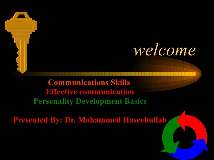 welcome Communications Skills   Effective communication Personality Development Basics Presented By: Dr. Mohammed Haseebul...