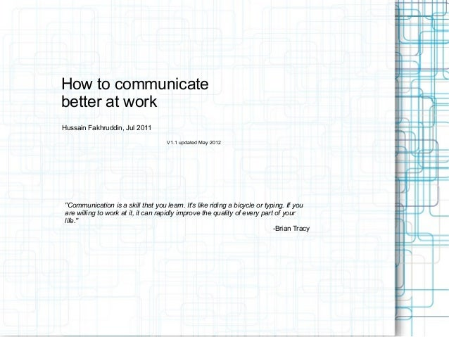 """How to communicatebetter at workHussain Fakhruddin, Jul 2011V1.1 updated May 2012""""Communication is a skill that you learn...."""