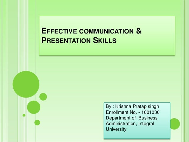 EFFECTIVE COMMUNICATION & PRESENTATION SKILLS By : Krishna Pratap singh Enrollment No. - 1601030 Department of Business Ad...