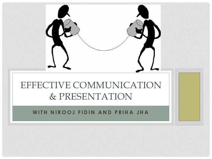 EFFECTIVE COMMUNICATION     & PRESENTATION WITH NIROOJ FIDIN AND PRIHA JHA