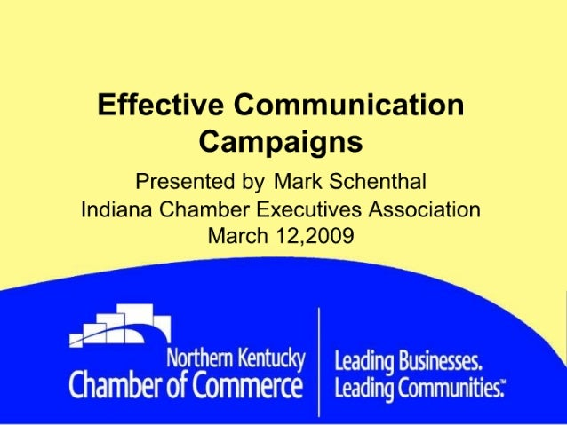 Effective Communication Campaigns Presented by Mark Schenthal Indiana Chamber Executives Association March 12,2009