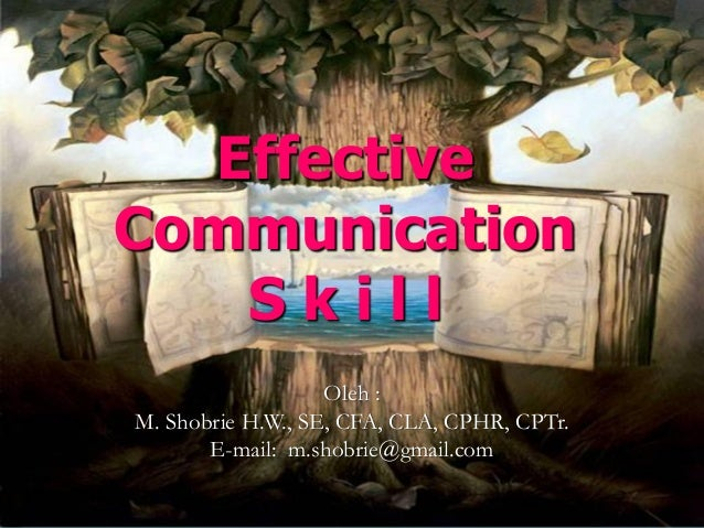 Effective Communication  S k il l  Oleh:  M. ShobrieH.W., SE, CFA, CLA, CPHR, CPTr.  E-mail: m.shobrie@gmail.com