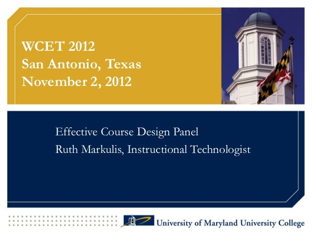 WCET 2012San Antonio, TexasNovember 2, 2012     Effective Course Design Panel     Ruth Markulis, Instructional Technologist