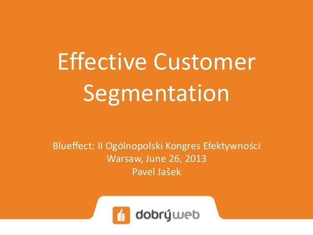 Effective Customer Segmentation Blueffect: II Ogólnopolski Kongres Efektywności Warsaw, July 26, 2013 Pavel Jašek