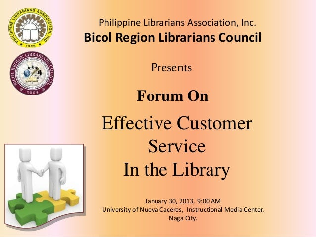 Forum On Effective Customer Service In the Library January 30, 2013, 9:00 AM University of Nueva Caceres, Instructional Me...