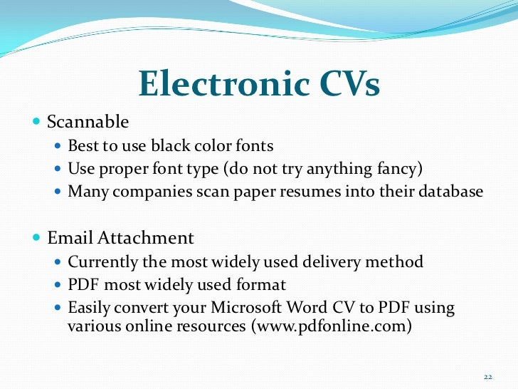 Electronic CVs Scannable    Best to use black color fonts    Use proper font type (do not try anything fancy)    Many ...