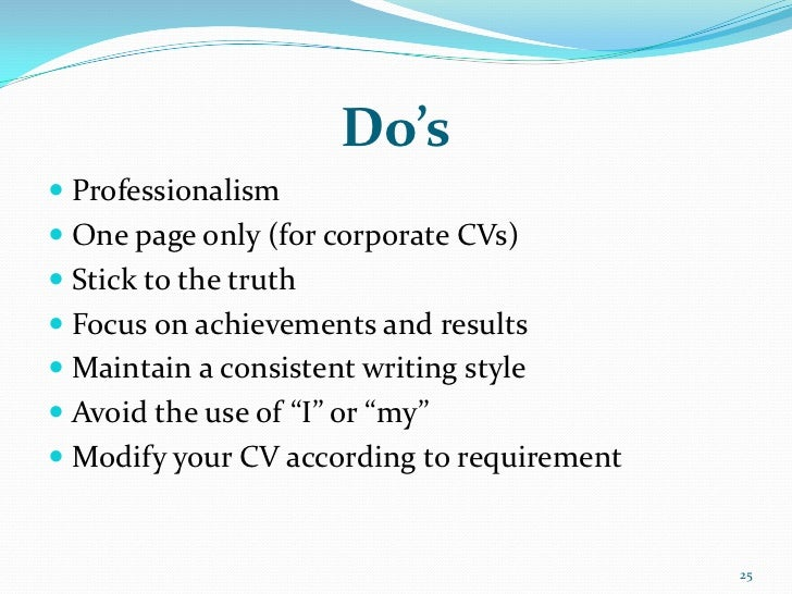 Do's Professionalism One page only (for corporate CVs) Stick to the truth Focus on achievements and results Maintain ...