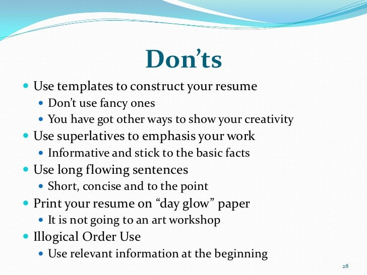 Don'ts Use templates to construct your resume    Don't use fancy ones    You have got other ways to show your creativit...