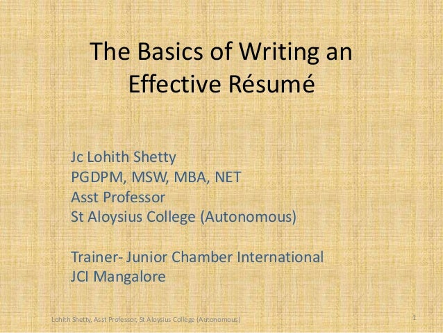 The Basics of Writing an Effective Résumé Jc Lohith Shetty PGDPM, MSW, MBA, NET Asst Professor St Aloysius College (Autono...
