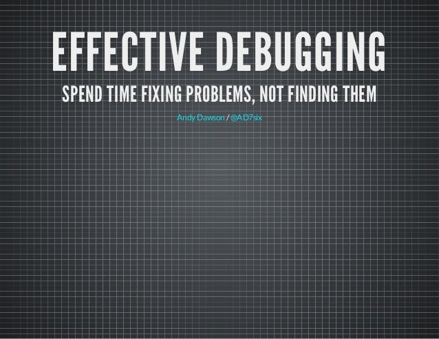 EFFECTIVE DEBUGGING SPEND TIME FIXING PROBLEMS, NOT FINDING THEM /AndyDawson @AD7six