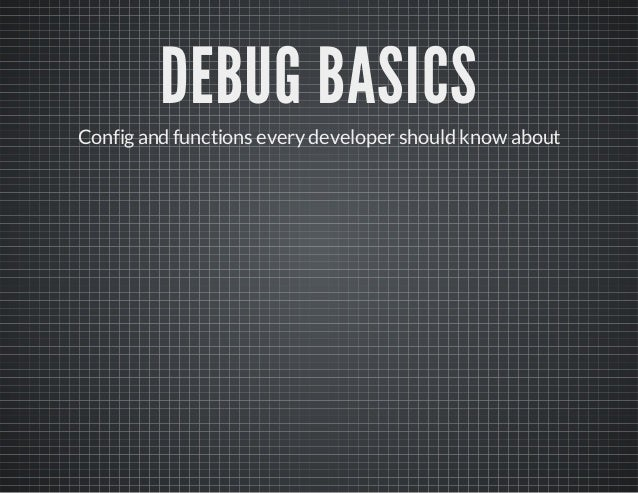 DEBUG BASICS Configand functions everydeveloper should know about