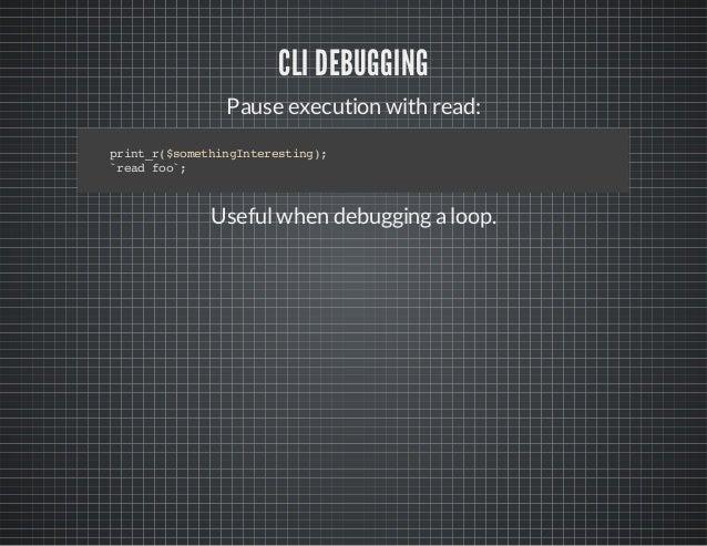 CLI DEBUGGING Pause execution with read: print_r($somethingInteresting); `readfoo`; Usefulwhen debuggingaloop.
