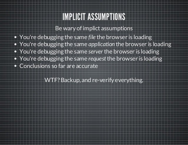 IMPLICIT ASSUMPTIONS Be waryof implictassumptions You're debuggingthe same file the browser is loading You're debuggingthe...