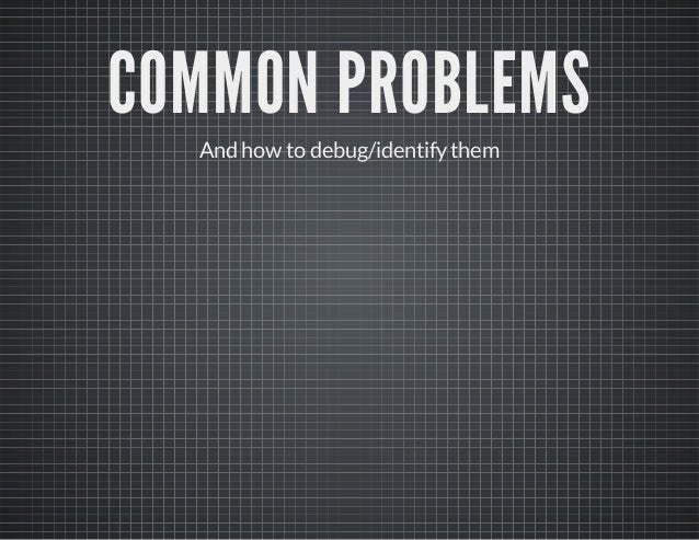 COMMON PROBLEMS And how to debug/identifythem