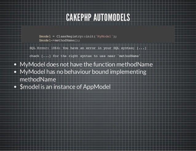 CAKEPHP AUTOMODELS $model=ClassRegistry::init('MyModel'); $model->methodName(); SQLError:1064:YouhaveanerrorinyourSQLsynta...