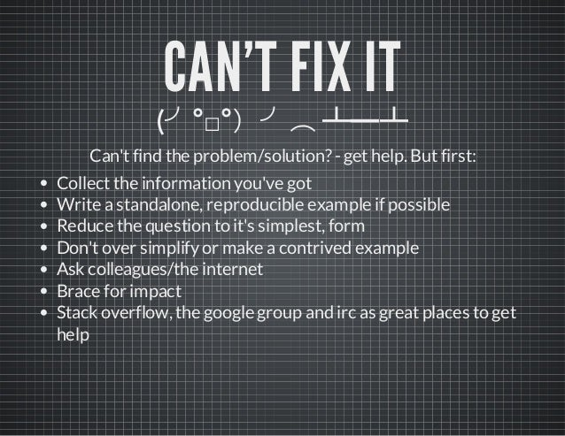 CAN'T FIX IT (╯°□°)╯︵ ┻━┻ Can'tfind the problem/solution?-gethelp. Butfirst: Collectthe information you've got Write astan...