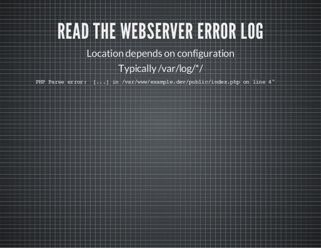READ THE WEBSERVER ERROR LOG Location depends on configuration Typically/var/log/*/ PHPParseerror: [...]in/var/www/example...