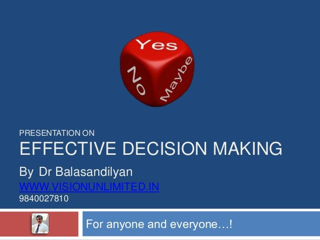 PRESENTATION ONEFFECTIVE DECISION MAKINGBy Dr BalasandilyanWWW.VISIONUNLIMITED.IN9840027810             For anyone and eve...