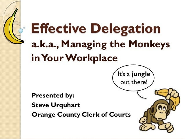 Effective Delegation a.k.a., Managing the Monkeys inYour Workplace Presented by: Steve Urquhart Orange County Clerk of Cou...