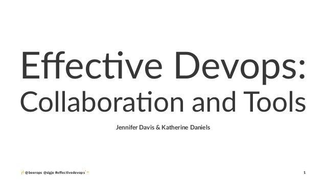 Effec%ve'Devops: Collabora'on)and)Tools Jennifer'Davis'&'Katherine'Daniels ✨ @beerops(@sigje(#effec/vedevops✨ 1