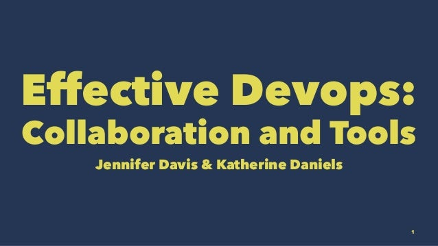 Effective Devops: Collaboration and Tools Jennifer Davis & Katherine Daniels 1