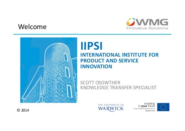 Welcome  IIPSI  INTERNATIONAL INSTITUTE FOR PRODUCT AND SERVICE INNOVATION SCOTT CROWTHER KNOWLEDGE TRANSFER SPECIALIST  ©...