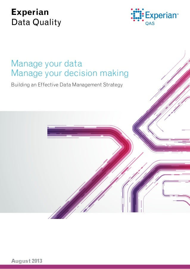 Experian Data Quality  Manage your data Manage your decision making Building an Effective Data Management Strategy  August...