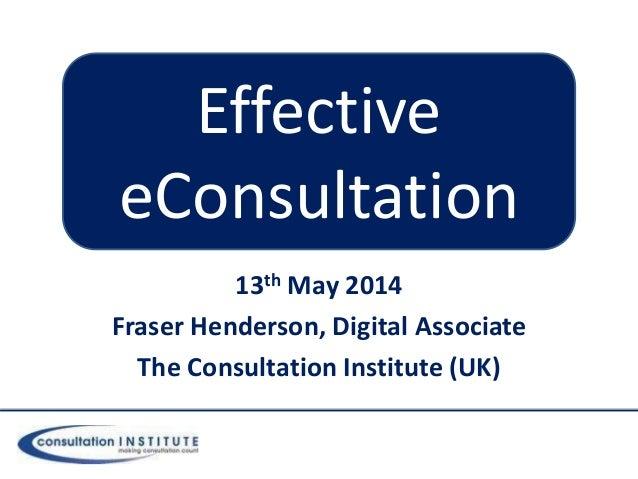 13th May 2014 Fraser Henderson, Digital Associate The Consultation Institute (UK) Effective eConsultation