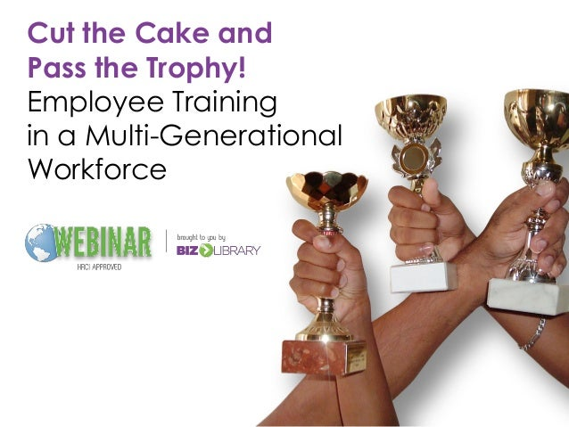 Cut the Cake andPass the Trophy!Employee Trainingin a Multi-GenerationalWorkforce