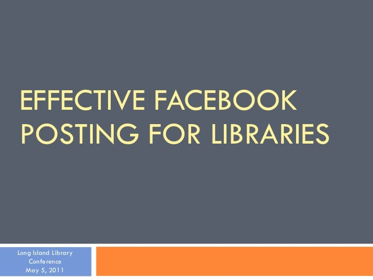 EFFECTIVE FACEBOOK POSTING FOR LIBRARIES Long Island Library Conference May 5, 2011