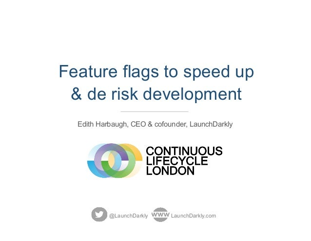 Feature flags to speed up & de risk development Edith Harbaugh, CEO & cofounder, LaunchDarkly @LaunchDarkly LaunchDarkly.c...