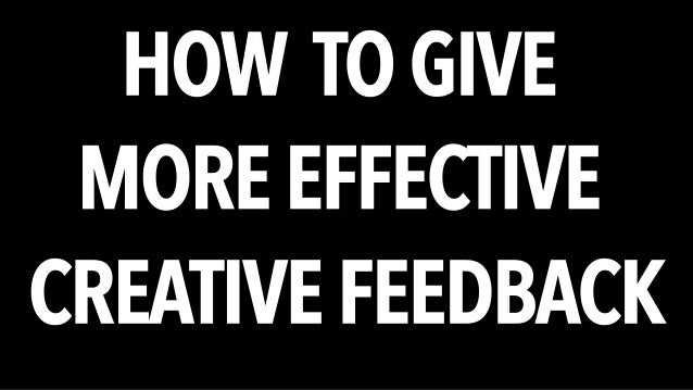 HOW TO GIVE  MORE EFFECTIVE  CREATIVE FEEDBACK