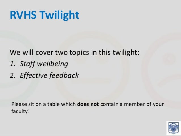 RVHS Twilight We will cover two topics in this twilight: 1. Staff wellbeing 2. Effective feedback Please sit on a table wh...