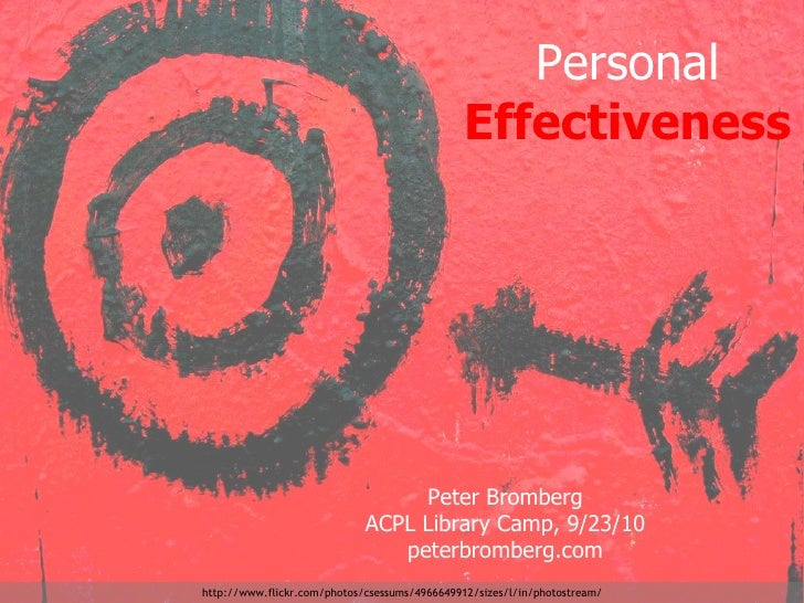 Personal  Effectiveness Peter Bromberg ACPL Library Camp, 9/23/10 peterbromberg.com http://www.flickr.com/photos/csessums/...
