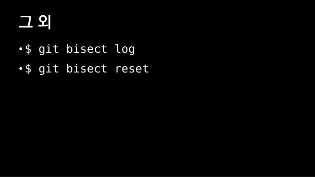 • $ git bisect start • # test_error.sh는 문제가 있을 경우 1을 반환. • $ git bisect run test_error.sh