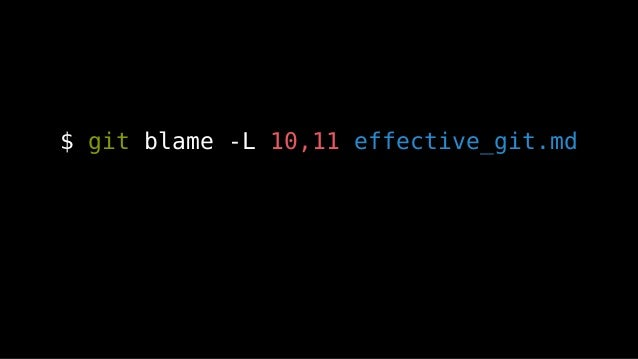 $ git blame -L 10,11 effective_git.md 파일의 시작 라인 번호 끝 라인 번호 경로 -C 파일명 변경 추적