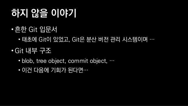 하지 않을 이야기 • 흔한 Git 입문서 • 태초에 Git이 있었고, Git은 분산 버전 관리 시스템이며 … • Git 내부 구조 • blob, tree object, commit object, … • 이건 다음에 기회...