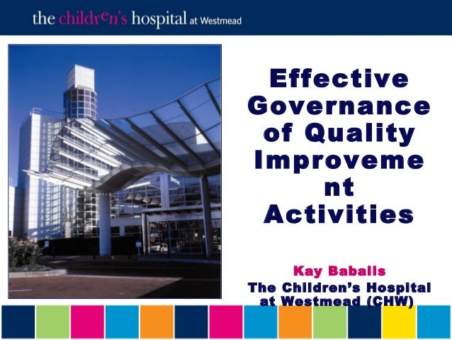 EffectiveGovernance of QualityImproveme     nt Activities     Kay BabalisThe Children's Hospital at Westmead (CHW)