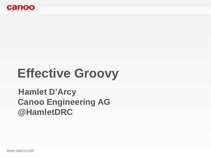 Effective Groovy     Hamlet DArcy     Canoo Engineering AG     @HamletDRCwww.canoo.com