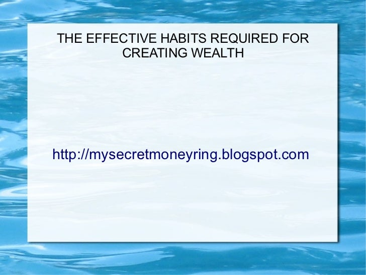 THE EFFECTIVE HABITS REQUIRED FOR        CREATING WEALTHhttp://mysecretmoneyring.blogspot.com